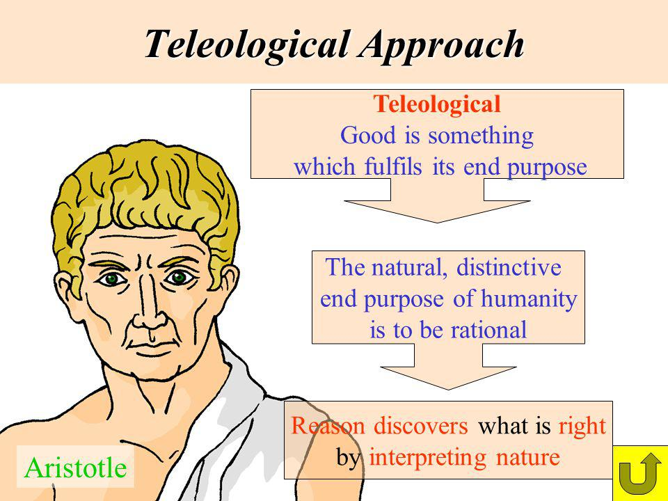 Teleological Approach Teleological Good is something which fulfils its end purpose Aristotle The natural, distinctive end purpose of humanity is to be