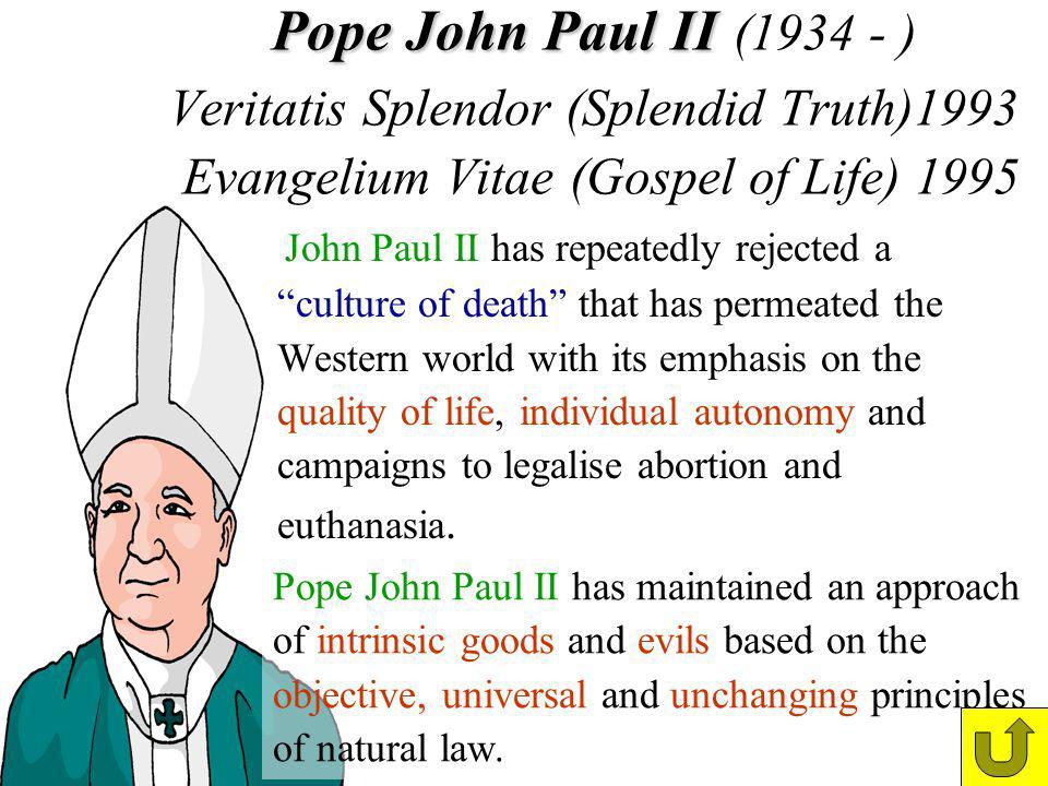 Pope John Paul II Pope John Paul II (1934 - ) Veritatis Splendor (Splendid Truth)1993 Evangelium Vitae (Gospel of Life) 1995 John Paul II has repeated