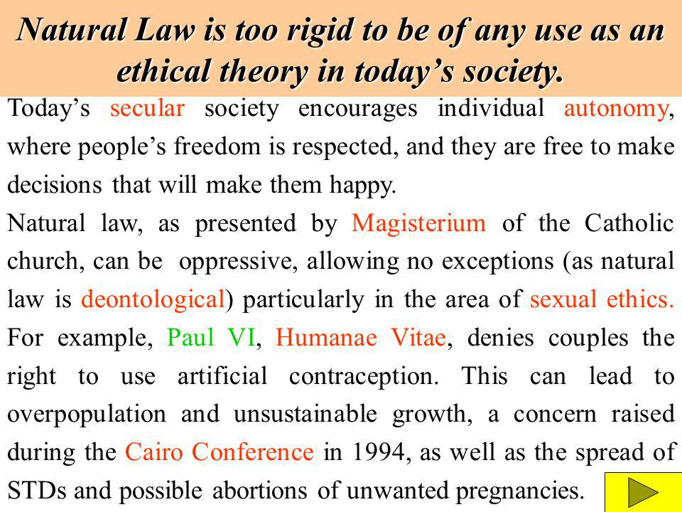Natural Law is too rigid to be of any use as an ethical theory in todays society. Todays secular society encourages individual autonomy, where peoples