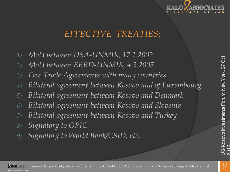 EFFECTIVE TREATIES : 1) MoU between USA-UNMIK, 17.1.2002 2) MoU between EBRD-UNMIK, 4.3.2005 3) Free Trade Agreements with many countries 4) Bilateral agreement between Kosovo and of Luxembourg 5) Bilateral agreement between Kosovo and Denmark 6) Bilateral agreement between Kosovo and Slovenia 7) Bilateral agreement between Kosovo and Turkey 8) Signatory to OPIC 9) Signatory to World Bank/CSID, etc.