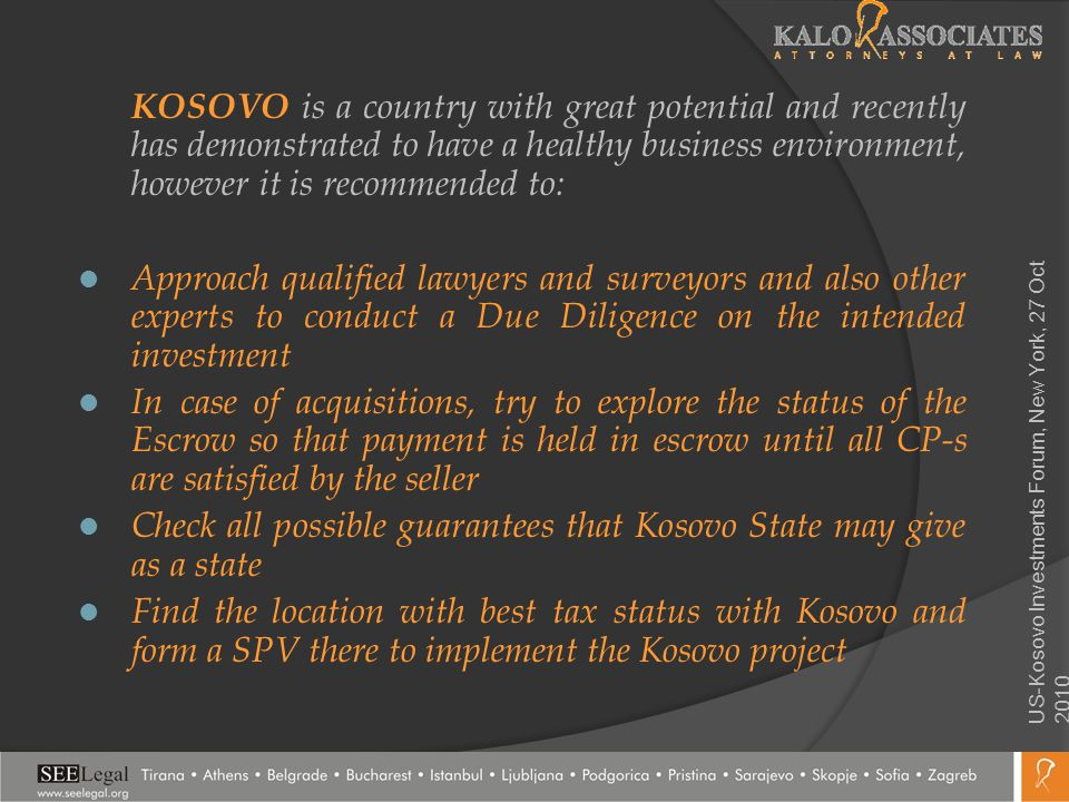 KOSOVO is a country with great potential and recently has demonstrated to have a healthy business environment, however it is recommended to: Approach qualified lawyers and surveyors and also other experts to conduct a Due Diligence on the intended investment In case of acquisitions, try to explore the status of the Escrow so that payment is held in escrow until all CP-s are satisfied by the seller Check all possible guarantees that Kosovo State may give as a state Find the location with best tax status with Kosovo and form a SPV there to implement the Kosovo project US-Kosovo Investments Forum, New York, 27 Oct 2010