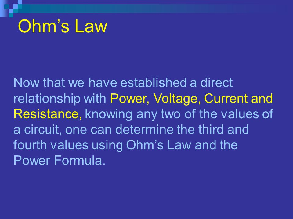 Ohms Law Now that we have established a direct relationship with Power, Voltage, Current and Resistance, knowing any two of the values of a circuit, one can determine the third and fourth values using Ohms Law and the Power Formula.