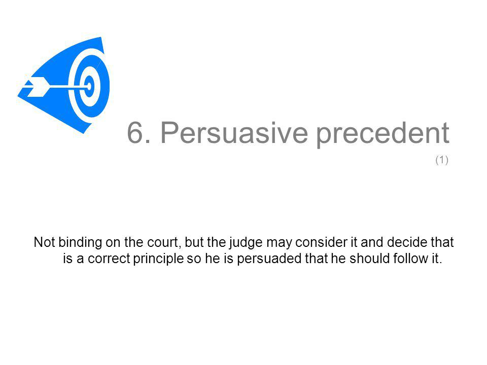 6. Persuasive precedent Not binding on the court, but the judge may consider it and decide that is a correct principle so he is persuaded that he shou