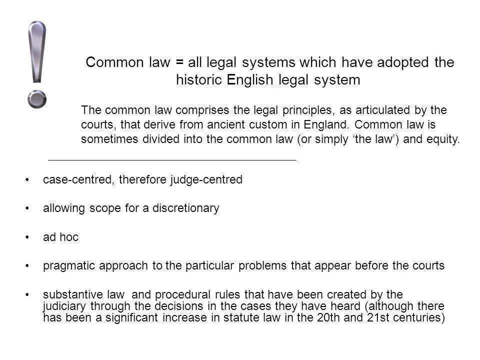 Common law = all legal systems which have adopted the historic English legal system case-centred, therefore judge-centred allowing scope for a discret