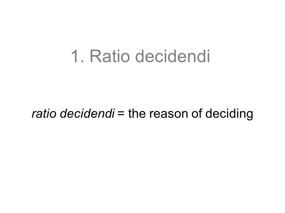 1. Ratio decidendi ratio decidendi = the reason of deciding