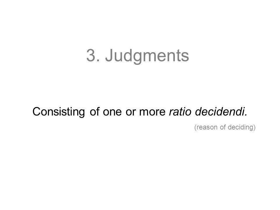3. Judgments Consisting of one or more ratio decidendi. (reason of deciding)