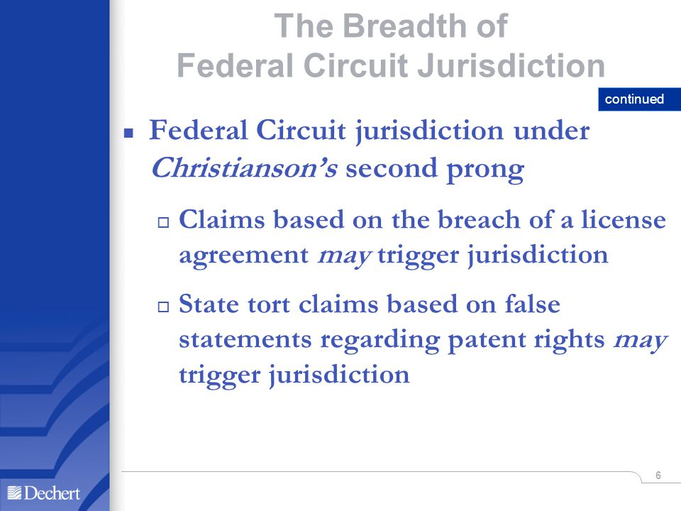 6 The Breadth of Federal Circuit Jurisdiction n Federal Circuit jurisdiction under Christiansons second prong o Claims based on the breach of a license agreement may trigger jurisdiction o State tort claims based on false statements regarding patent rights may trigger jurisdiction continued
