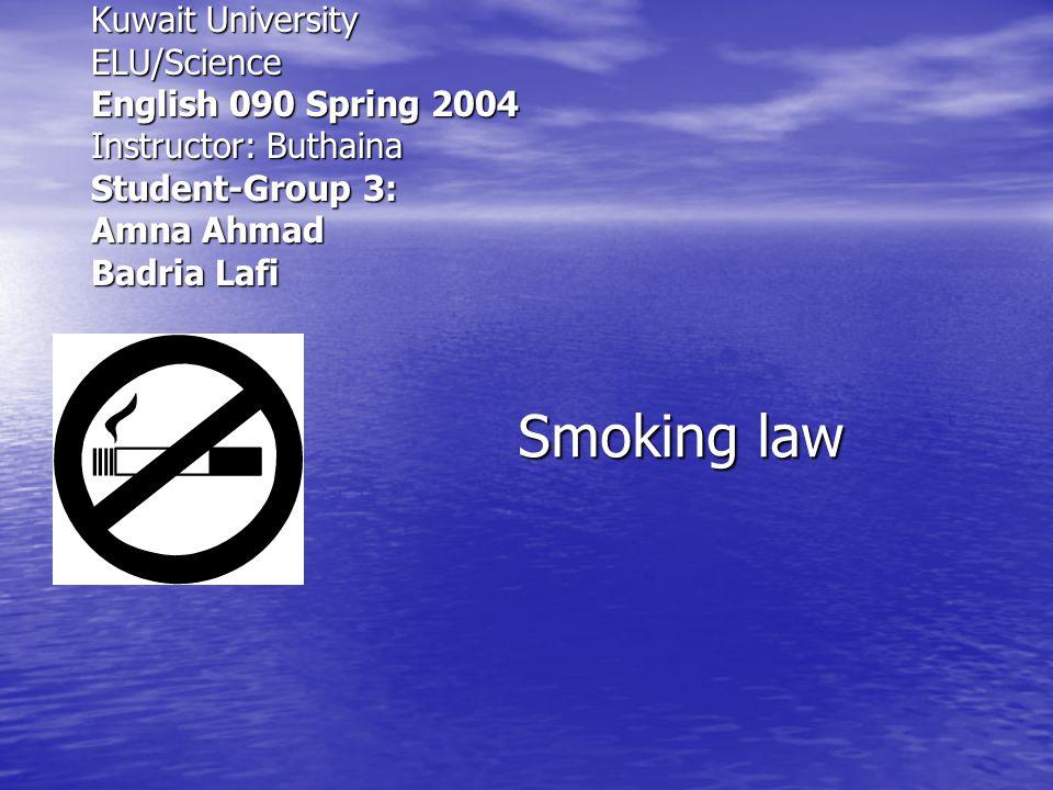 Smoking law Kuwait University ELU/Science English 090 Spring 2004 Instructor: Buthaina Student-Group 3: Amna Ahmad Badria Lafi