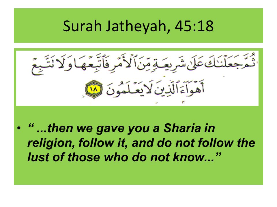 Surah Jatheyah, 45:18...then we gave you a Sharia in religion, follow it, and do not follow the lust of those who do not know...