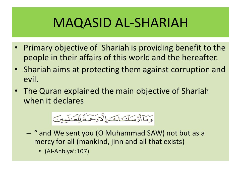 MAQASID AL-SHARIAH Primary objective of Shariah is providing benefit to the people in their affairs of this world and the hereafter. Shariah aims at p