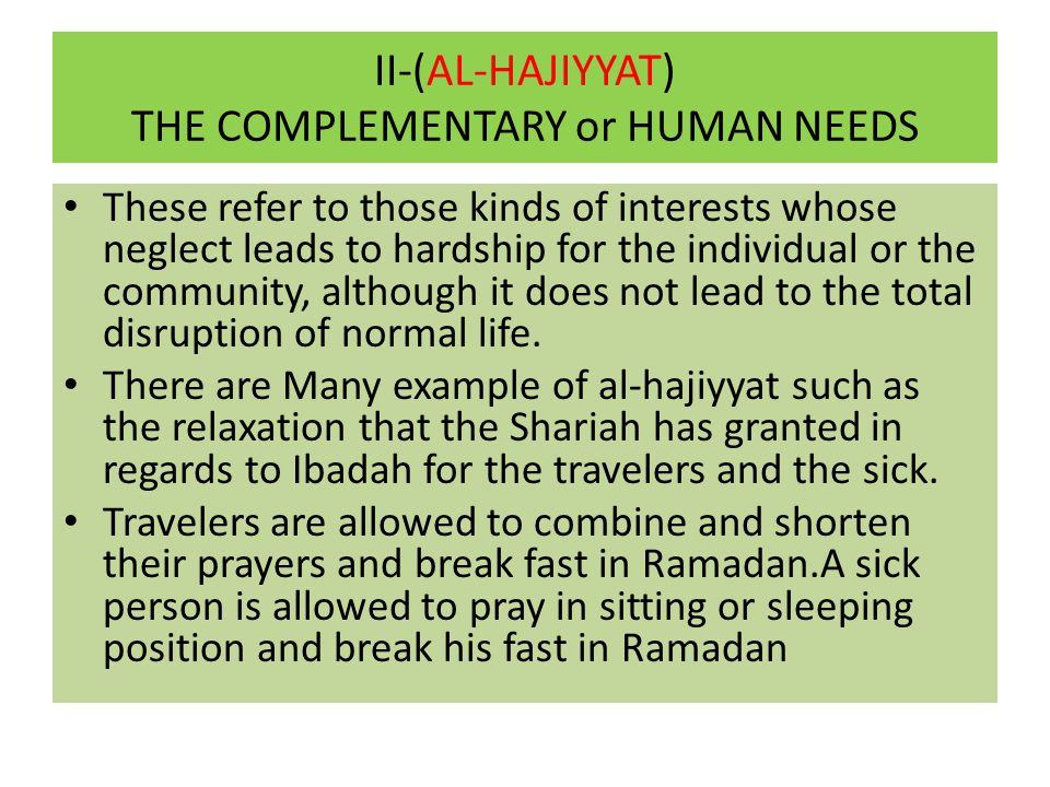 II-(AL-HAJIYYAT) THE COMPLEMENTARY or HUMAN NEEDS These refer to those kinds of interests whose neglect leads to hardship for the individual or the co