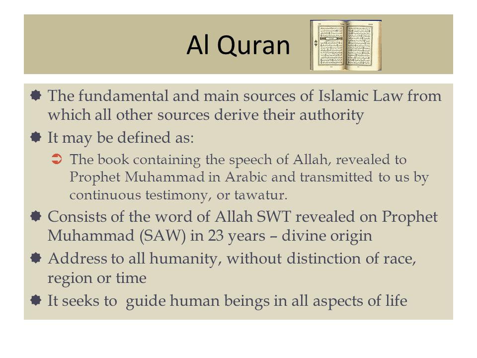 Al Quran The fundamental and main sources of Islamic Law from which all other sources derive their authority It may be defined as: The book containing