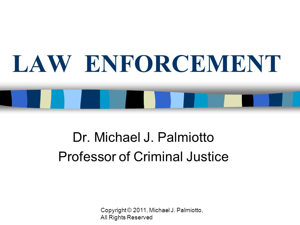 LAW ENFORCEMENT Dr. Michael J. Palmiotto Professor of Criminal Justice Copyright © 2011, Michael J. Palmiotto, All Rights Reserved