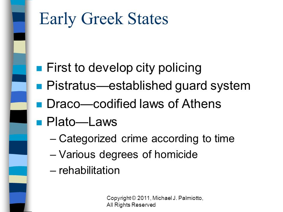 Early Greek States n First to develop city policing n Pistratusestablished guard system n Dracocodified laws of Athens n PlatoLaws –Categorized crime according to time –Various degrees of homicide –rehabilitation Copyright © 2011, Michael J.