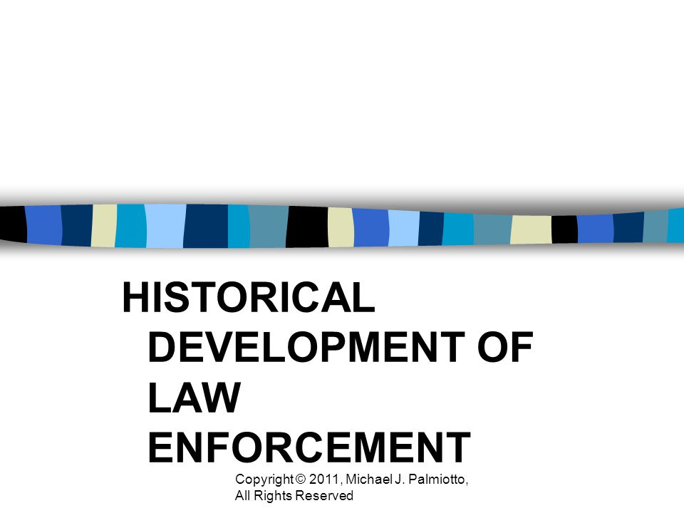 HISTORICAL DEVELOPMENT OF LAW ENFORCEMENT Copyright © 2011, Michael J. Palmiotto, All Rights Reserved