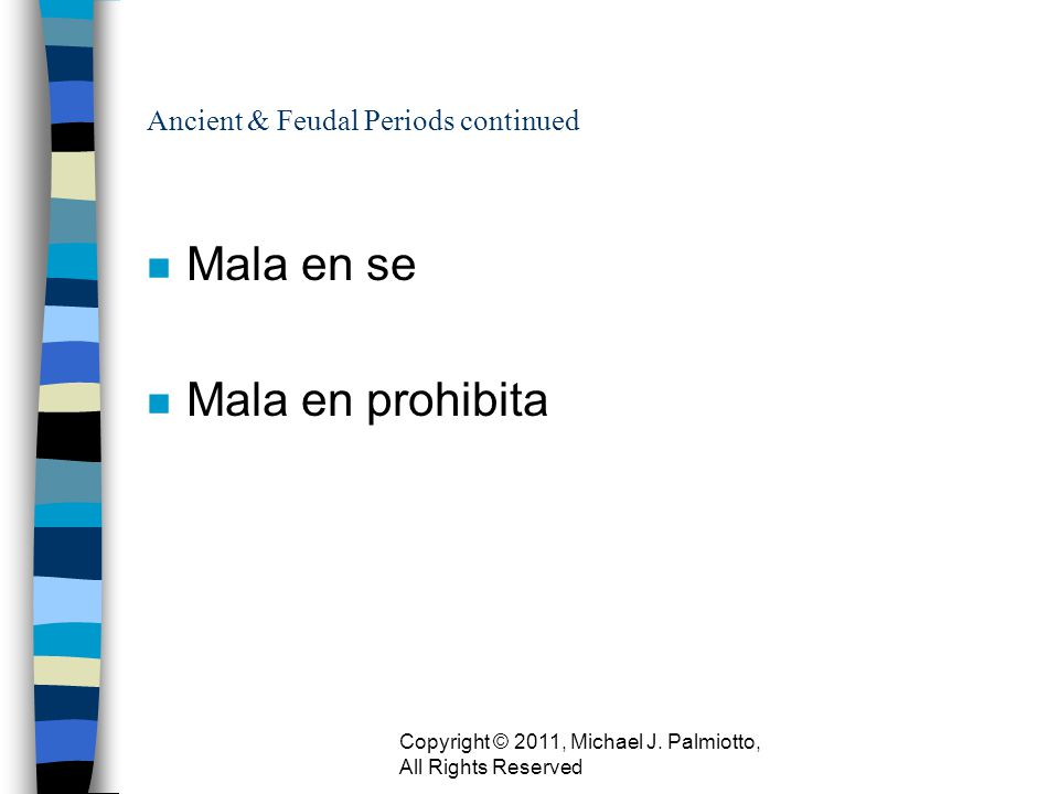 Ancient & Feudal Periods continued n Mala en se n Mala en prohibita Copyright © 2011, Michael J. Palmiotto, All Rights Reserved