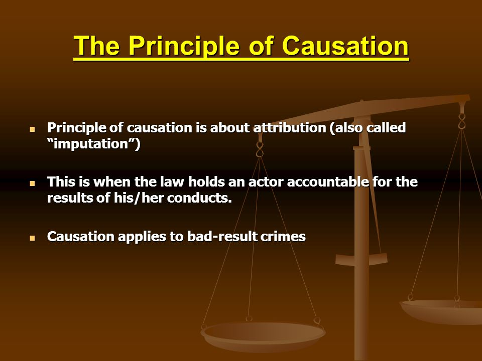 The Principle of Causation Principle of causation is about attribution (also called imputation) Principle of causation is about attribution (also called imputation) This is when the law holds an actor accountable for the results of his/her conducts.