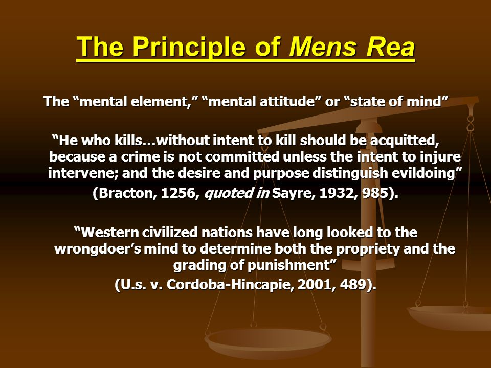 The Principle of Mens Rea The mental element, mental attitude or state of mind He who kills…without intent to kill should be acquitted, because a crime is not committed unless the intent to injure intervene; and the desire and purpose distinguish evildoing (Bracton, 1256, quoted in Sayre, 1932, 985).