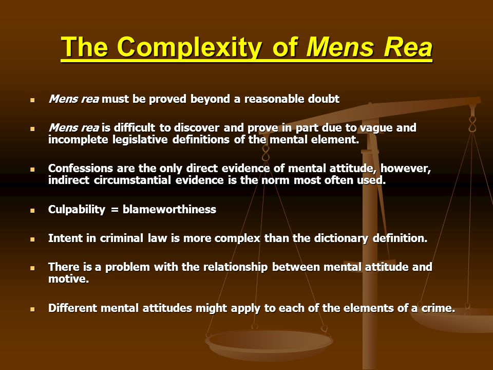 The Complexity of Mens Rea Mens rea must be proved beyond a reasonable doubt Mens rea must be proved beyond a reasonable doubt Mens rea is difficult to discover and prove in part due to vague and incomplete legislative definitions of the mental element.