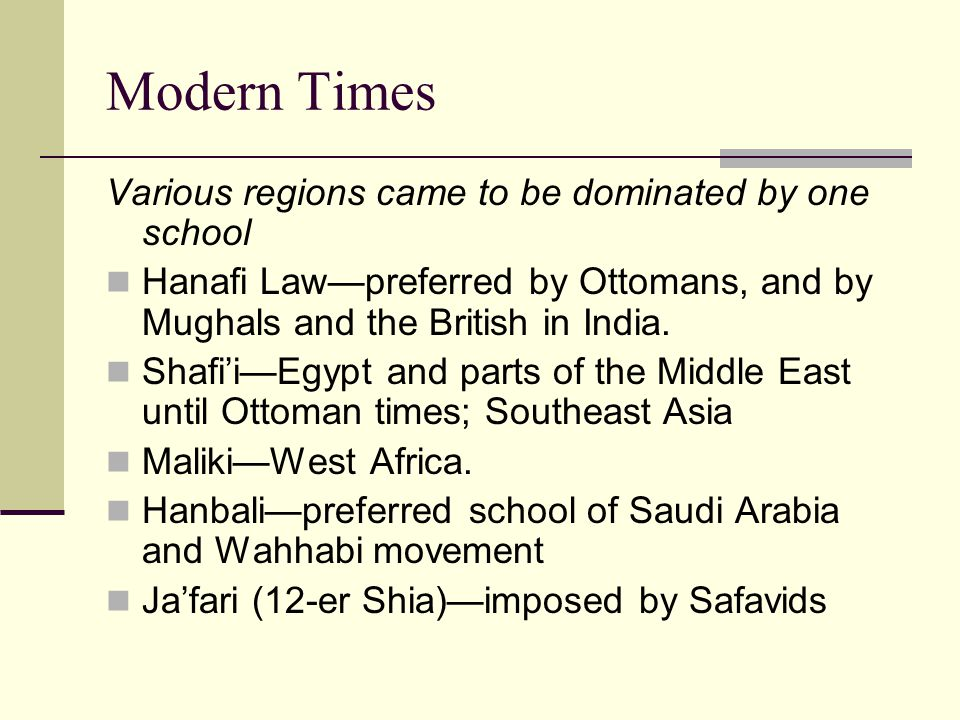 Modern Times Various regions came to be dominated by one school Hanafi Lawpreferred by Ottomans, and by Mughals and the British in India.