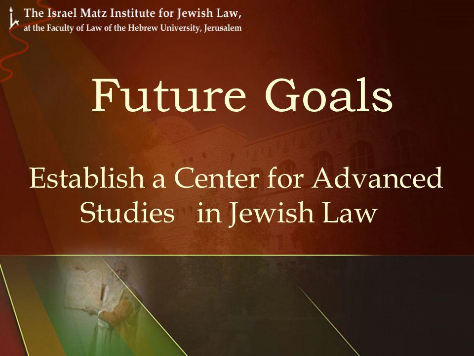 Establish a Center for Advanced Studies in Jewish Law Future Goals