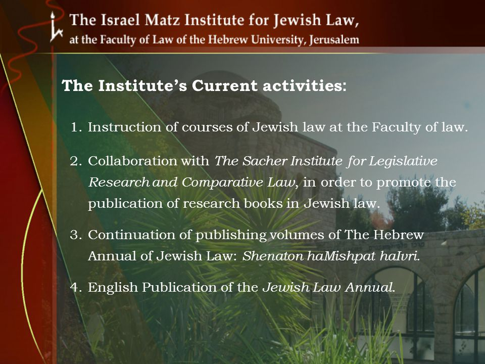 The Institutes Current activities (contd): 5.Organizing Jewish Law and Jurisprudence (Israel, 2010) and Jewish Law and Criminal Law (Israel, 2011) conferences.
