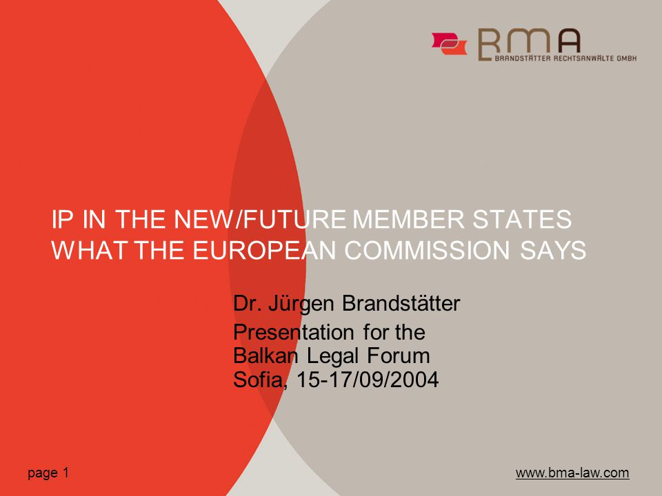 Dr. Jürgen Brandstätter Presentation for the Balkan Legal Forum Sofia, 15-17/09/2004 IP IN THE NEW/FUTURE MEMBER STATES WHAT THE EUROPEAN COMMISSION S