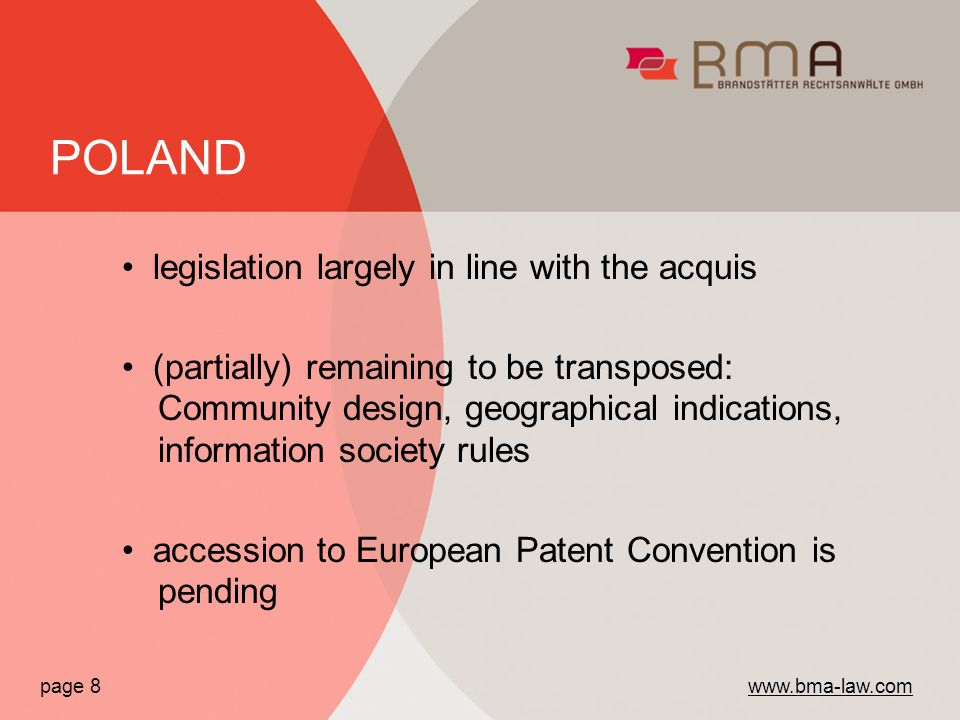 legislation largely in line with the acquis (partially) remaining to be transposed: Community design, geographical indications, information society rules accession to European Patent Convention is pending page 8   POLAND