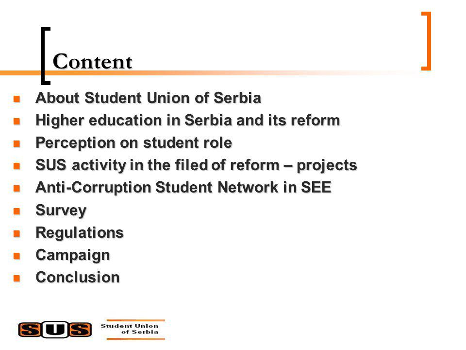 Content About Student Union of Serbia About Student Union of Serbia Higher education in Serbia and its reform Higher education in Serbia and its reform Perception on student role Perception on student role SUS activity in the filed of reform – projects SUS activity in the filed of reform – projects Anti-Corruption Student Network in SEE Anti-Corruption Student Network in SEE Survey Survey Regulations Regulations Campaign Campaign Conclusion Conclusion
