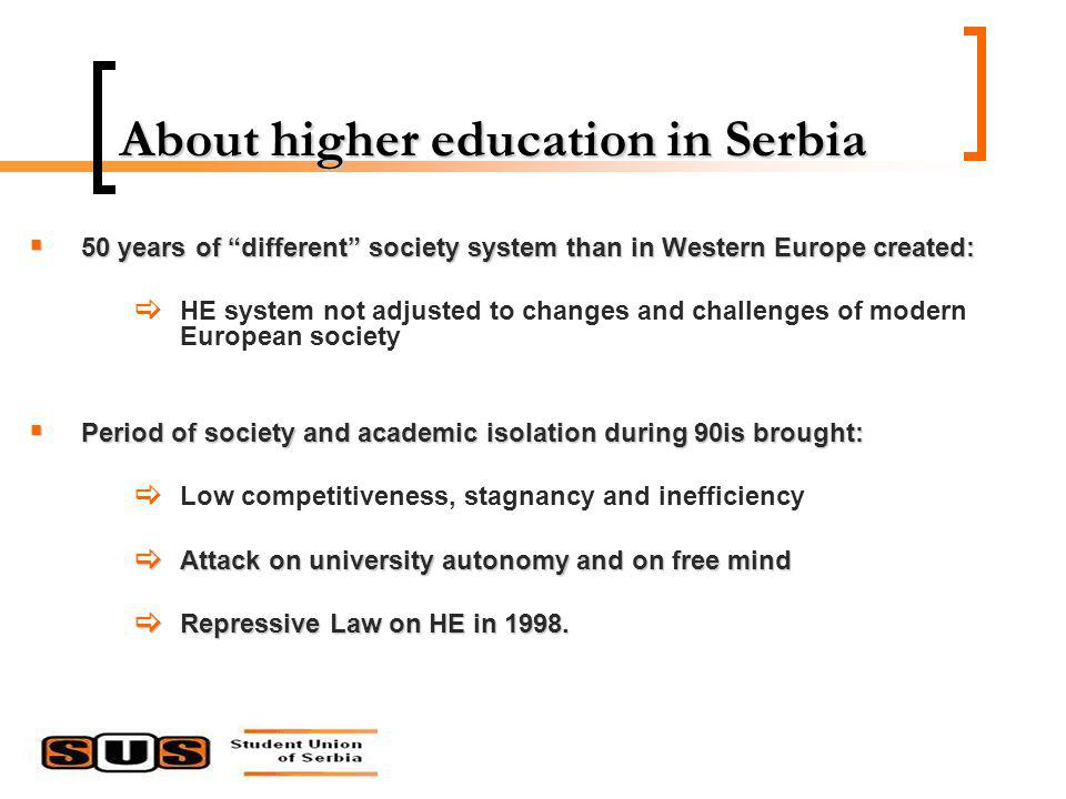 About higher education in Serbia 50 years of different society system than in Western Europe created: 50 years of different society system than in Western Europe created: HE system not adjusted to changes and challenges of modern European society Period of society and academic isolation during 90is brought: Period of society and academic isolation during 90is brought: Low competitiveness, stagnancy and inefficiency Attack on university autonomy and on free mind Attack on university autonomy and on free mind Repressive Law on HE in 1998.