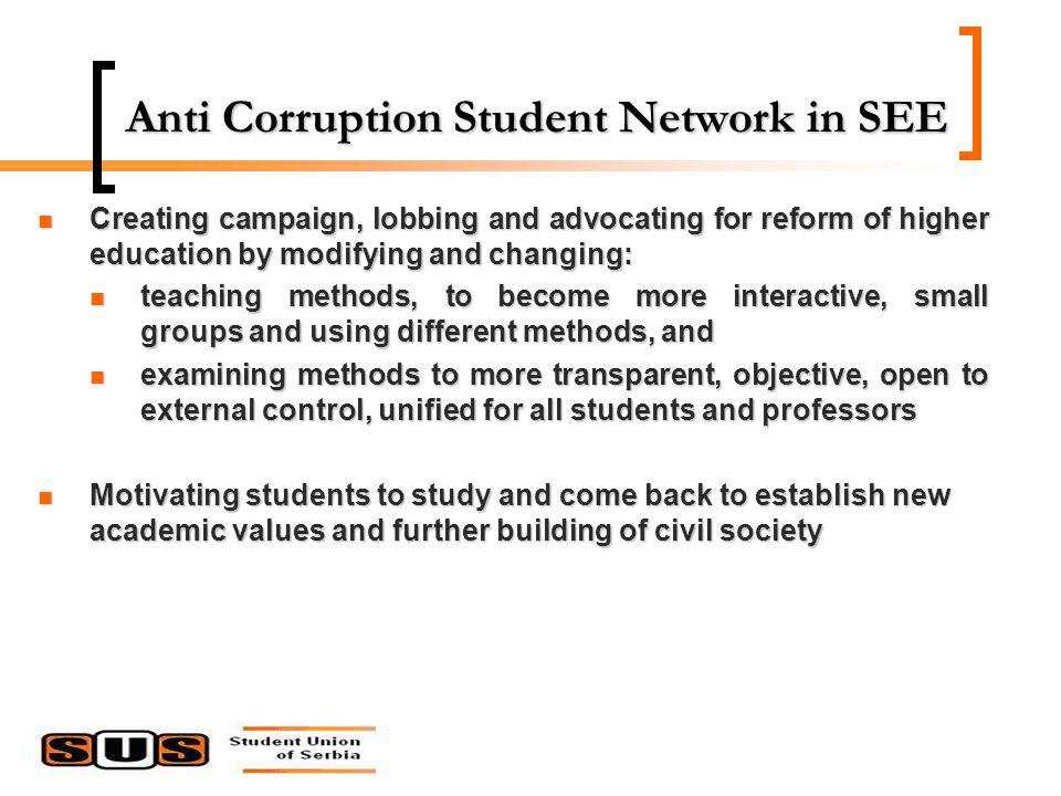 Anti Corruption Student Network in SEE Creating campaign, lobbing and advocating for reform of higher education by modifying and changing: Creating campaign, lobbing and advocating for reform of higher education by modifying and changing: teaching methods, to become more interactive, small groups and using different methods, and teaching methods, to become more interactive, small groups and using different methods, and examining methods to more transparent, objective, open to external control, unified for all students and professors examining methods to more transparent, objective, open to external control, unified for all students and professors Motivating students to study and come back to establish new academic values and further building of civil society Motivating students to study and come back to establish new academic values and further building of civil society