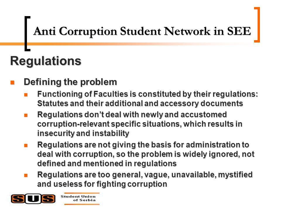 Anti Corruption Student Network in SEE Regulations Defining the problem Defining the problem Functioning of Faculties is constituted by their regulations: Statutes and their additional and accessory documents Functioning of Faculties is constituted by their regulations: Statutes and their additional and accessory documents Regulations dont deal with newly and accustomed corruption-relevant specific situations, which results in insecurity and instability Regulations dont deal with newly and accustomed corruption-relevant specific situations, which results in insecurity and instability Regulations are not giving the basis for administration to deal with corruption, so the problem is widely ignored, not defined and mentioned in regulations Regulations are not giving the basis for administration to deal with corruption, so the problem is widely ignored, not defined and mentioned in regulations Regulations are too general, vague, unavailable, mystified and useless for fighting corruption Regulations are too general, vague, unavailable, mystified and useless for fighting corruption