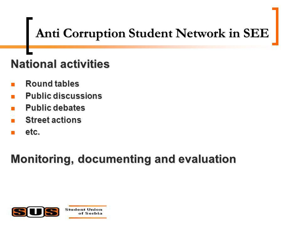 Anti Corruption Student Network in SEE National activities Round tables Round tables Public discussions Public discussions Public debates Public debates Street actions Street actions etc.