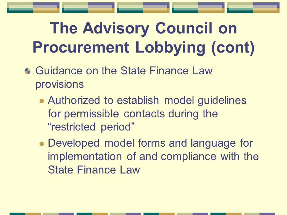 The Advisory Council on Procurement Lobbying (cont) Guidance on the State Finance Law provisions Authorized to establish model guidelines for permissible contacts during the restricted period Developed model forms and language for implementation of and compliance with the State Finance Law