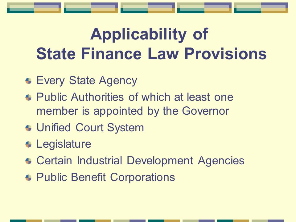 Applicability of State Finance Law Provisions Every State Agency Public Authorities of which at least one member is appointed by the Governor Unified Court System Legislature Certain Industrial Development Agencies Public Benefit Corporations