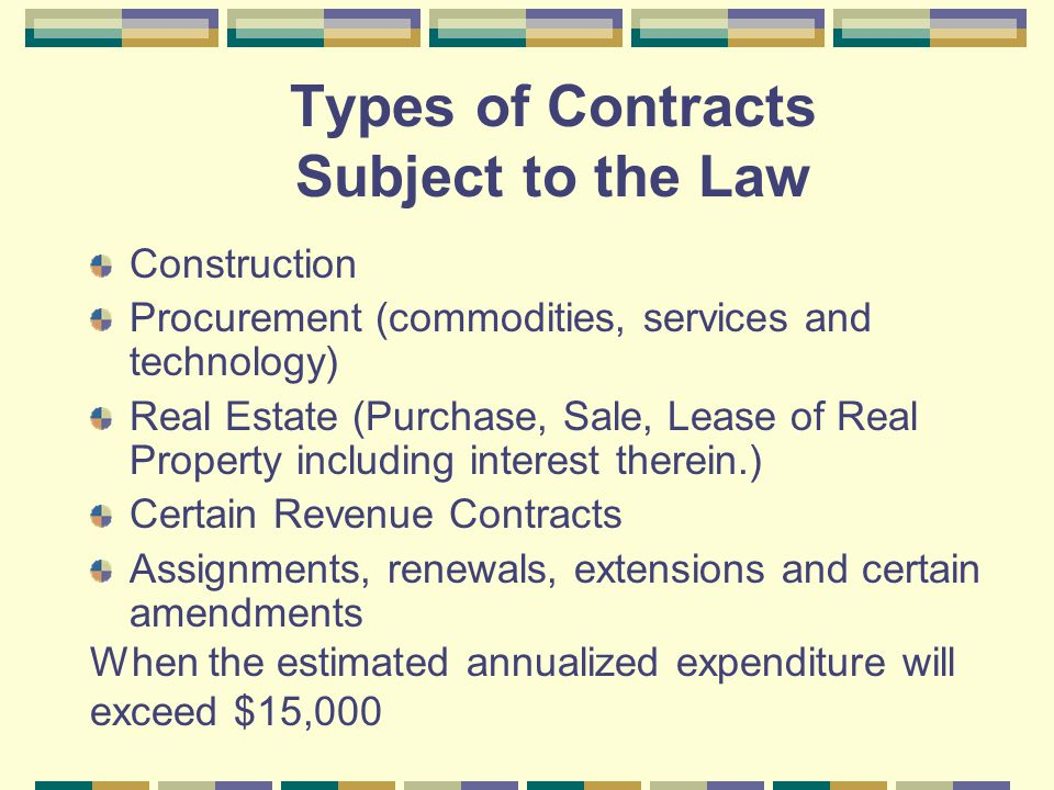 Types of Contracts Subject to the Law Construction Procurement (commodities, services and technology) Real Estate (Purchase, Sale, Lease of Real Property including interest therein.) Certain Revenue Contracts Assignments, renewals, extensions and certain amendments When the estimated annualized expenditure will exceed $15,000