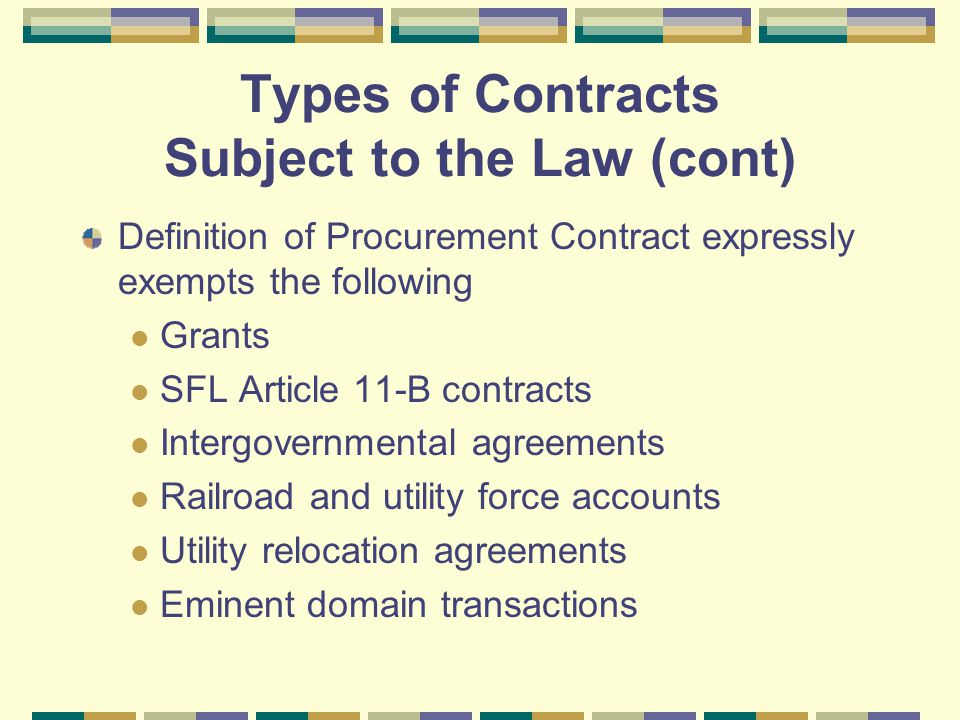 Types of Contracts Subject to the Law (cont) Definition of Procurement Contract expressly exempts the following Grants SFL Article 11-B contracts Intergovernmental agreements Railroad and utility force accounts Utility relocation agreements Eminent domain transactions