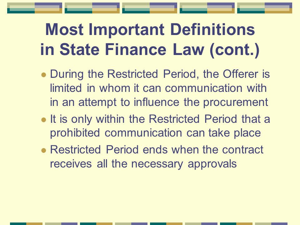 Most Important Definitions in State Finance Law (cont.) During the Restricted Period, the Offerer is limited in whom it can communication with in an attempt to influence the procurement It is only within the Restricted Period that a prohibited communication can take place Restricted Period ends when the contract receives all the necessary approvals