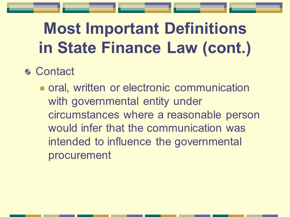 Most Important Definitions in State Finance Law (cont.) Contact oral, written or electronic communication with governmental entity under circumstances