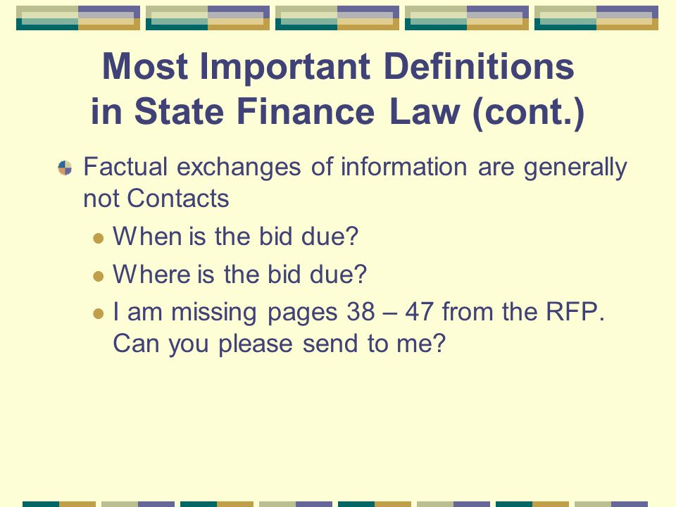 Most Important Definitions in State Finance Law (cont.) Factual exchanges of information are generally not Contacts When is the bid due.