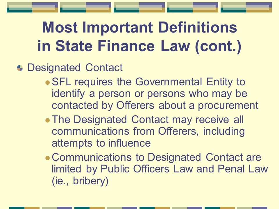 Most Important Definitions in State Finance Law (cont.) Designated Contact SFL requires the Governmental Entity to identify a person or persons who ma