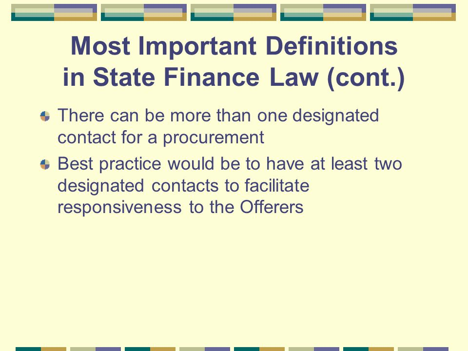 Most Important Definitions in State Finance Law (cont.) There can be more than one designated contact for a procurement Best practice would be to have