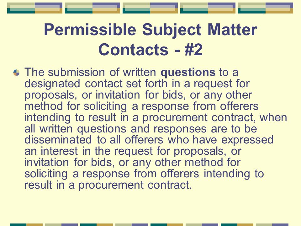 Permissible Subject Matter Contacts - #2 The submission of written questions to a designated contact set forth in a request for proposals, or invitation for bids, or any other method for soliciting a response from offerers intending to result in a procurement contract, when all written questions and responses are to be disseminated to all offerers who have expressed an interest in the request for proposals, or invitation for bids, or any other method for soliciting a response from offerers intending to result in a procurement contract.