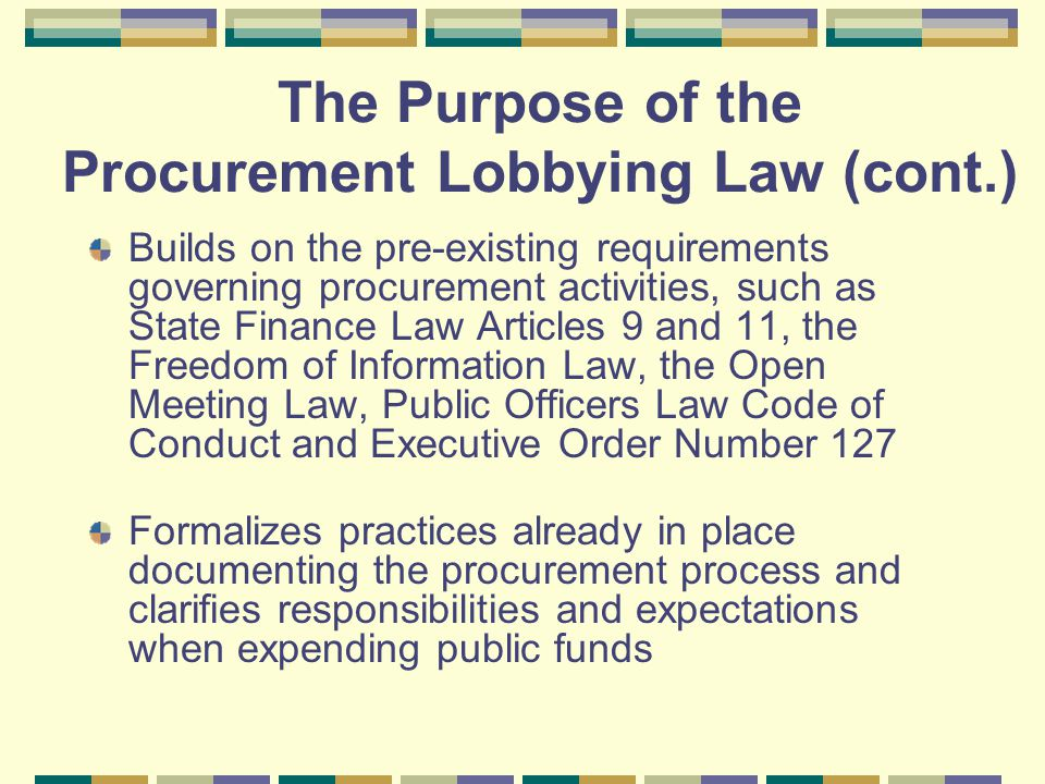 Builds on the pre-existing requirements governing procurement activities, such as State Finance Law Articles 9 and 11, the Freedom of Information Law, the Open Meeting Law, Public Officers Law Code of Conduct and Executive Order Number 127 Formalizes practices already in place documenting the procurement process and clarifies responsibilities and expectations when expending public funds The Purpose of the Procurement Lobbying Law (cont.)
