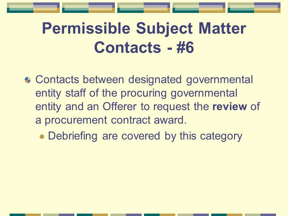 Permissible Subject Matter Contacts - #6 Contacts between designated governmental entity staff of the procuring governmental entity and an Offerer to request the review of a procurement contract award.