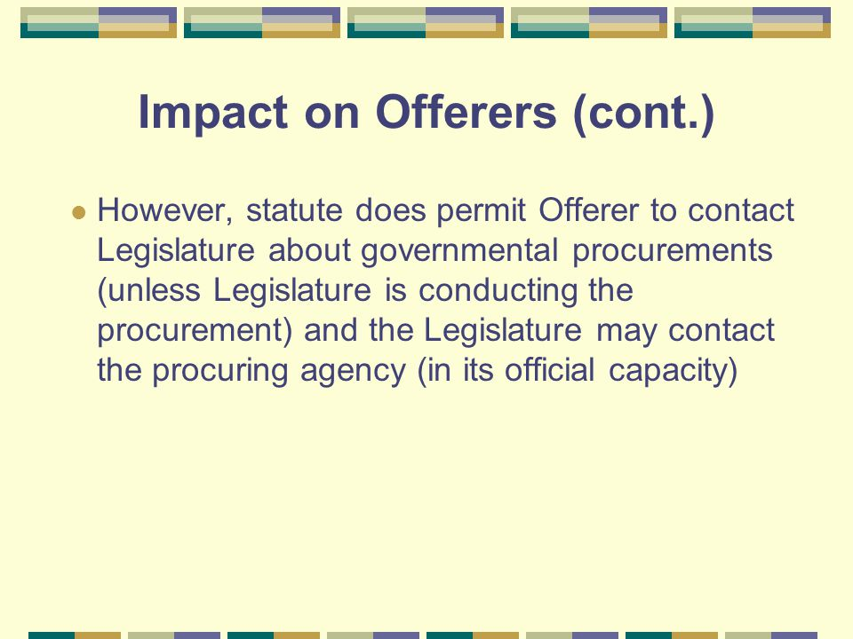 Impact on Offerers (cont.) However, statute does permit Offerer to contact Legislature about governmental procurements (unless Legislature is conducting the procurement) and the Legislature may contact the procuring agency (in its official capacity)