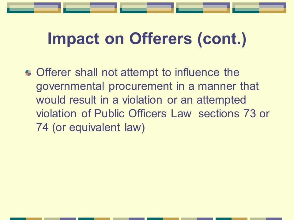 Impact on Offerers (cont.) Offerer shall not attempt to influence the governmental procurement in a manner that would result in a violation or an attempted violation of Public Officers Law sections 73 or 74 (or equivalent law)