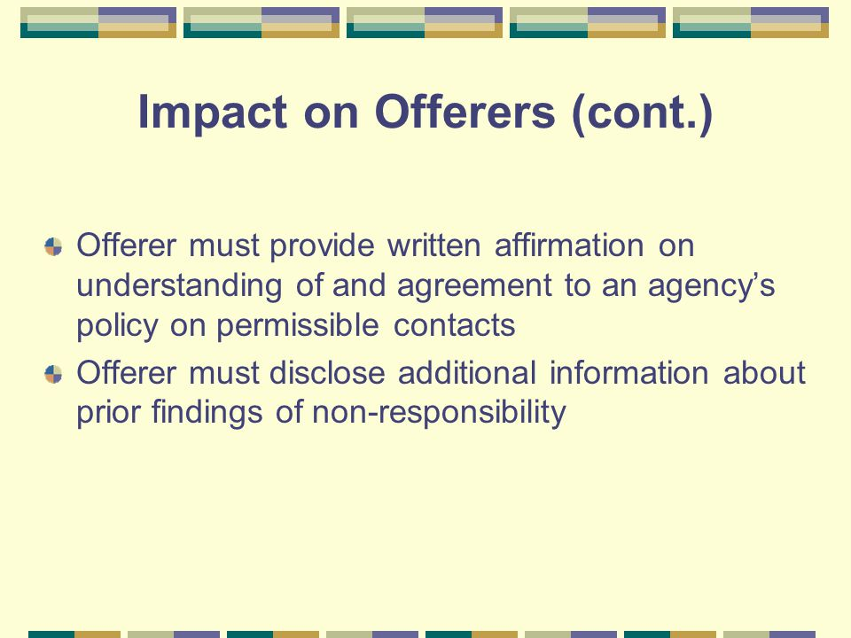 Impact on Offerers (cont.) Offerer must provide written affirmation on understanding of and agreement to an agencys policy on permissible contacts Off
