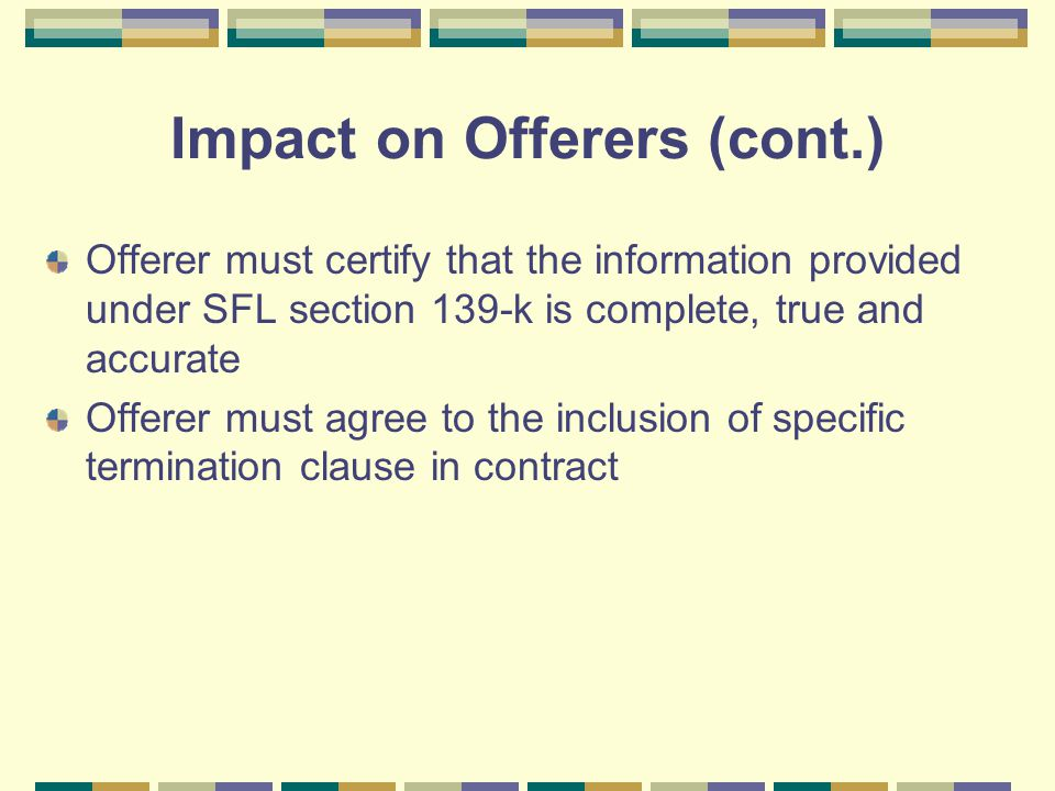 Impact on Offerers (cont.) Offerer must certify that the information provided under SFL section 139-k is complete, true and accurate Offerer must agree to the inclusion of specific termination clause in contract