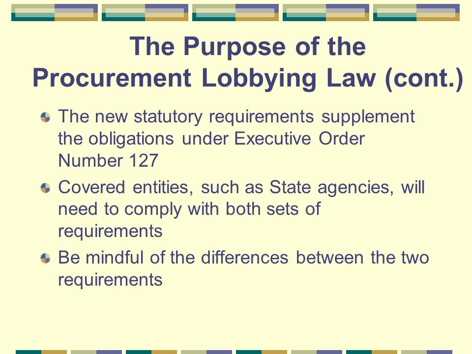 The new statutory requirements supplement the obligations under Executive Order Number 127 Covered entities, such as State agencies, will need to comply with both sets of requirements Be mindful of the differences between the two requirements The Purpose of the Procurement Lobbying Law (cont.)